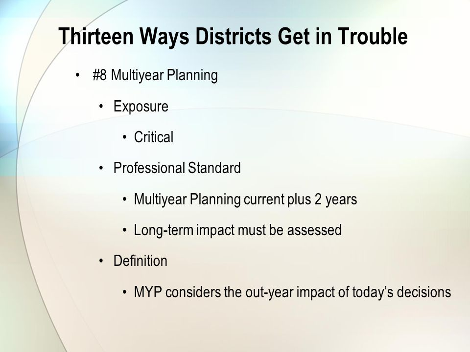 Thirteen Ways Districts Get in Trouble #8 Multiyear Planning Exposure Critical Professional Standard Multiyear Planning current plus 2 years Long-term impact must be assessed Definition MYP considers the out-year impact of today's decisions