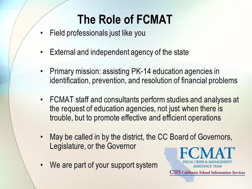 The Role of FCMAT Field professionals just like you External and independent agency of the state Primary mission: assisting PK-14 education agencies in identification, prevention, and resolution of financial problems FCMAT staff and consultants perform studies and analyses at the request of education agencies, not just when there is trouble, but to promote effective and efficient operations May be called in by the district, the CC Board of Governors, Legislature, or the Governor We are part of your support system