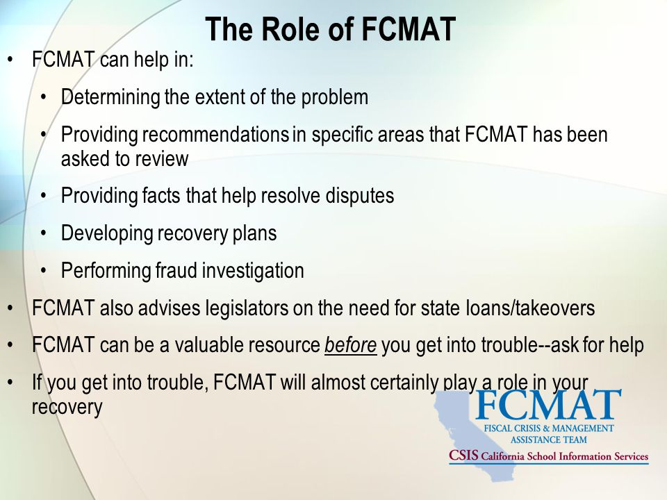 The Role of FCMAT FCMAT can help in: Determining the extent of the problem Providing recommendations in specific areas that FCMAT has been asked to review Providing facts that help resolve disputes Developing recovery plans Performing fraud investigation FCMAT also advises legislators on the need for state loans/takeovers FCMAT can be a valuable resource before you get into trouble--ask for help If you get into trouble, FCMAT will almost certainly play a role in your recovery