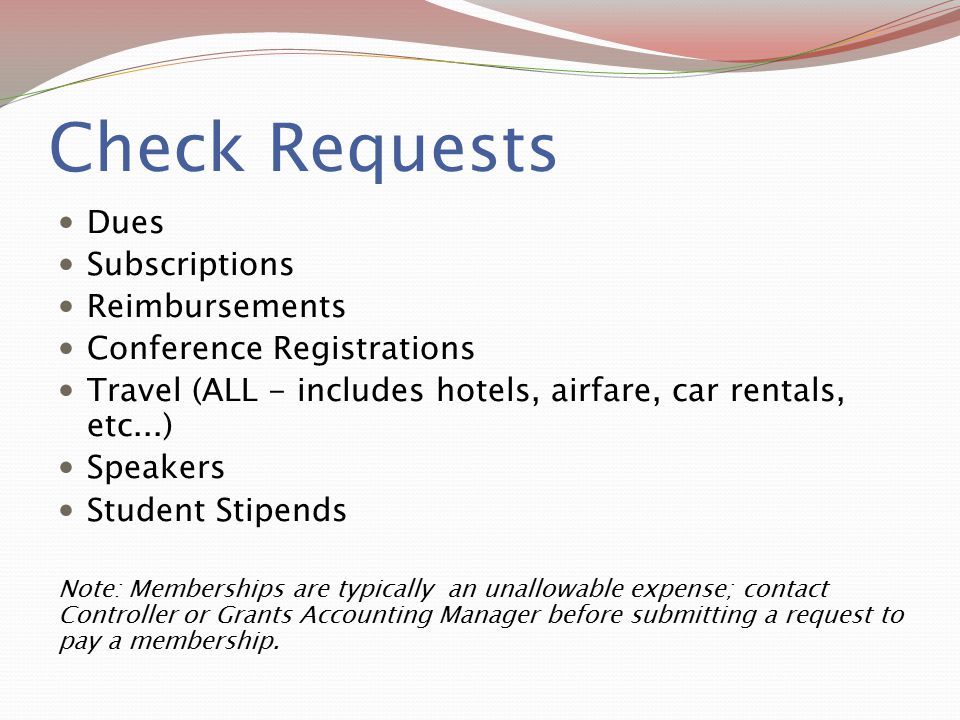 Check Requests Dues Subscriptions Reimbursements Conference Registrations Travel (ALL - includes hotels, airfare, car rentals, etc...) Speakers Studen