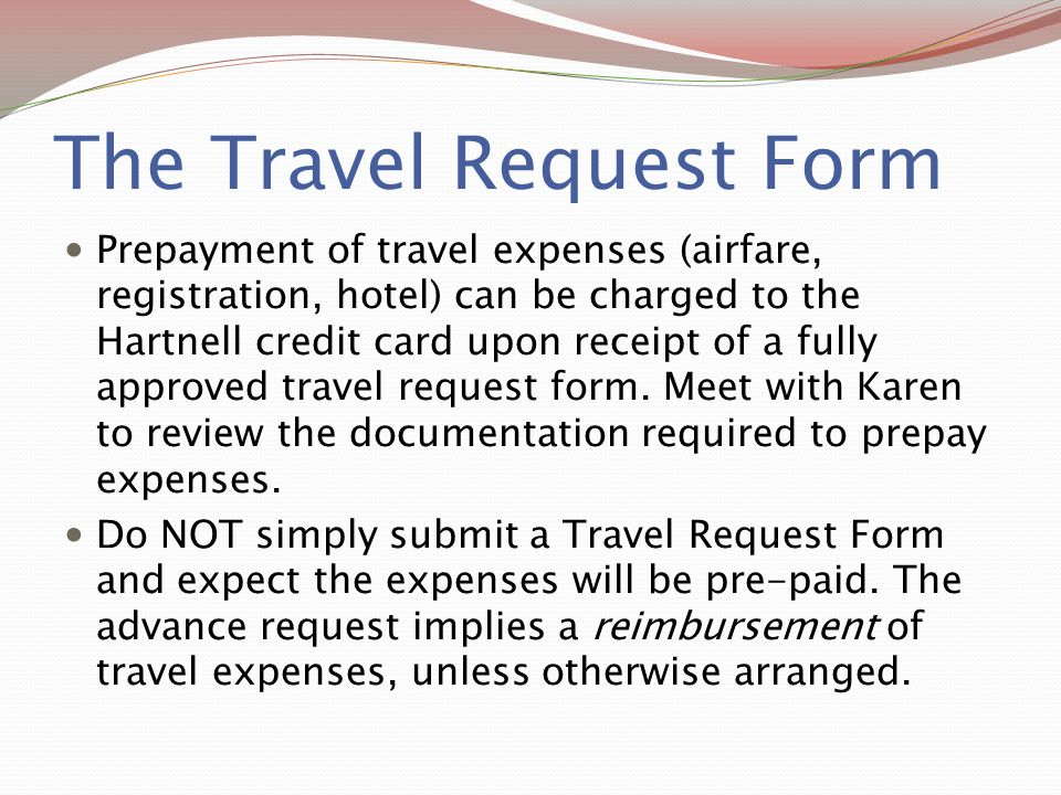 The Travel Request Form Prepayment of travel expenses (airfare, registration, hotel) can be charged to the Hartnell credit card upon receipt of a full