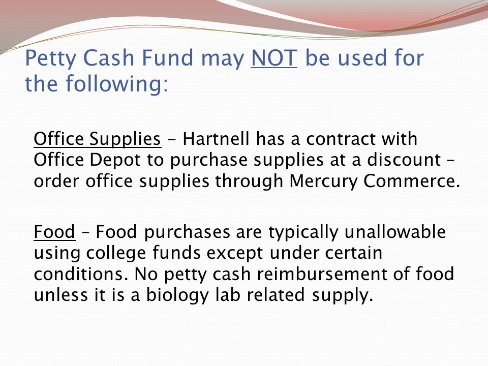 Petty Cash Fund may NOT be used for the following: Office Supplies - Hartnell has a contract with Office Depot to purchase supplies at a discount – or