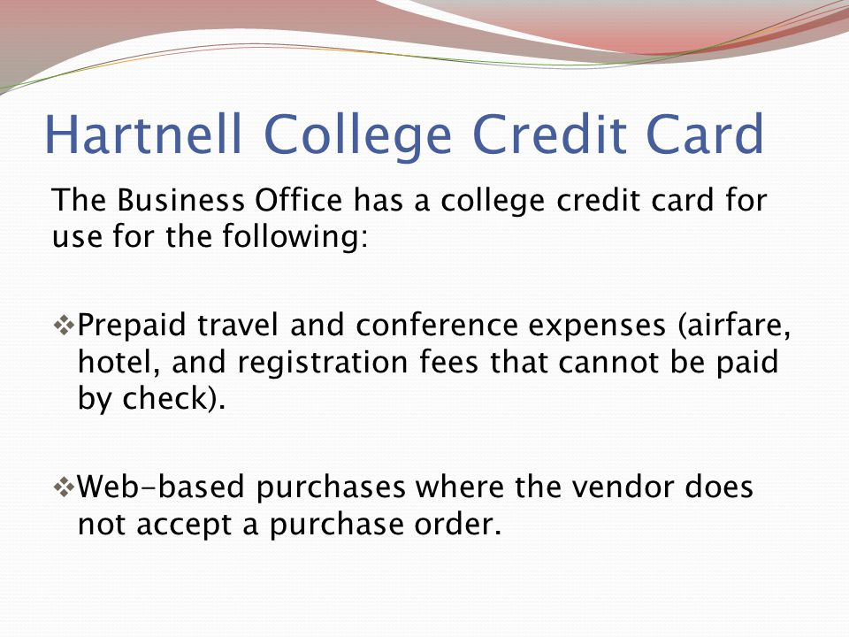 Hartnell College Credit Card The Business Office has a college credit card for use for the following:  Prepaid travel and conference expenses (airfar