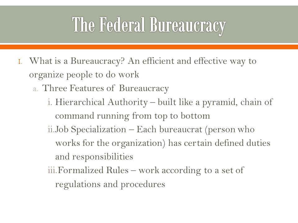 I.What is a Bureaucracy. An efficient and effective way to organize people to do work a.