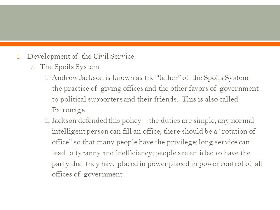 """I. Development of the Civil Service a. The Spoils System i.Andrew Jackson is known as the """"father"""" of the Spoils System – the practice of giving offic"""
