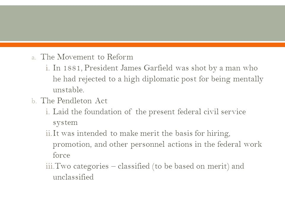 a. The Movement to Reform i.In 1881, President James Garfield was shot by a man who he had rejected to a high diplomatic post for being mentally unsta