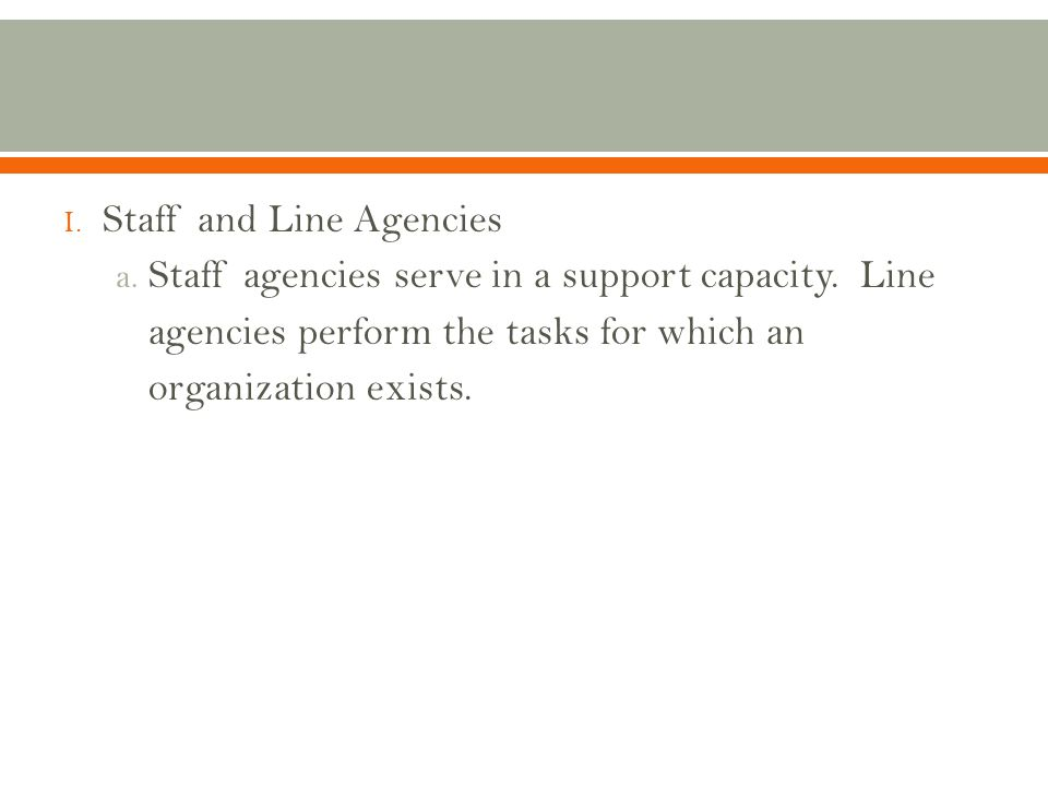 I.Staff and Line Agencies a. Staff agencies serve in a support capacity.