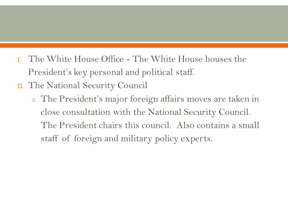 I. The White House Office - The White House houses the President's key personal and political staff. II. The National Security Council a. The Presiden