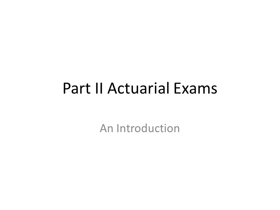 Part II Actuarial Exams An Introduction