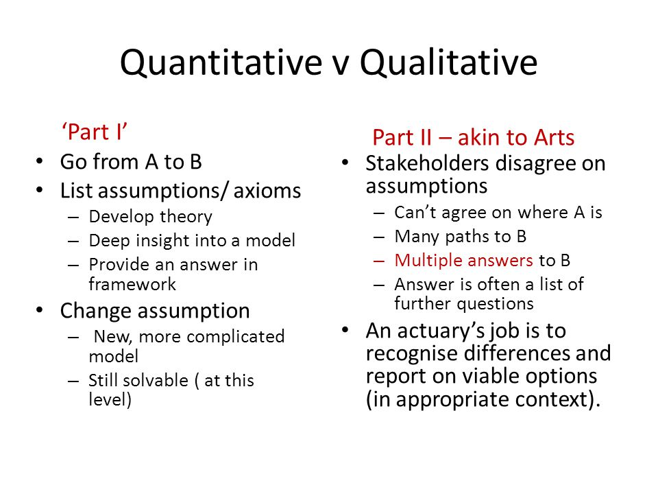 Quantitative v Qualitative Go from A to B List assumptions/ axioms – Develop theory – Deep insight into a model – Provide an answer in framework Change assumption – New, more complicated model – Still solvable ( at this level) Stakeholders disagree on assumptions – Can't agree on where A is – Many paths to B – Multiple answers to B – Answer is often a list of further questions An actuary's job is to recognise differences and report on viable options (in appropriate context).