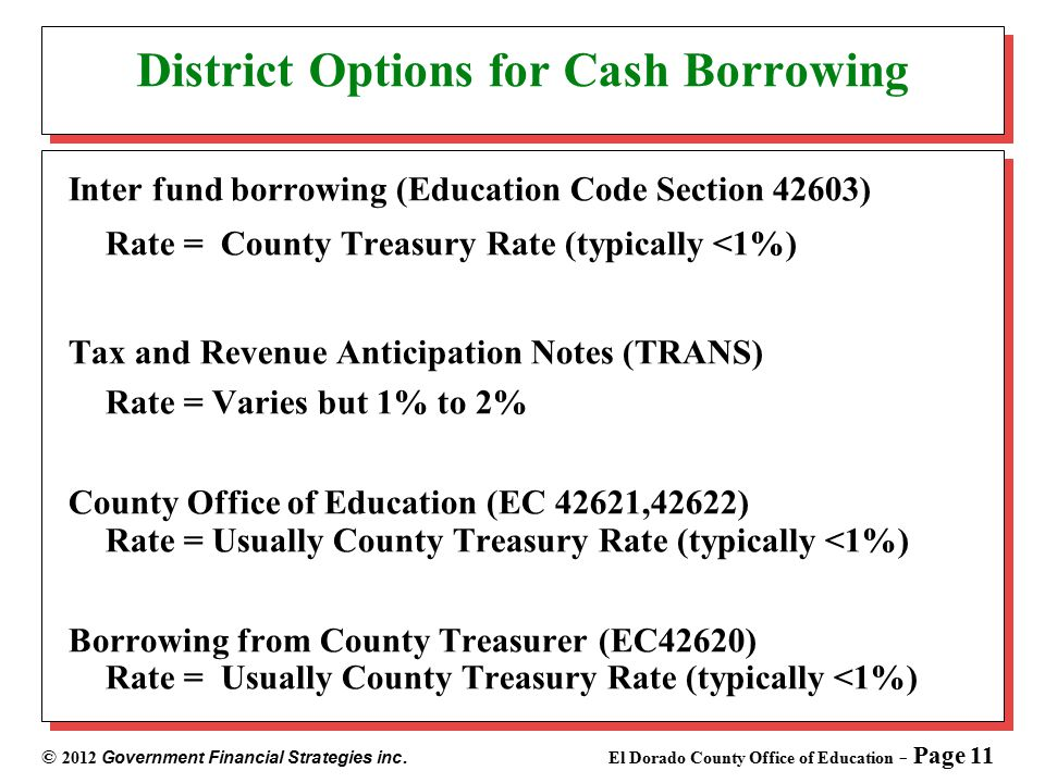 © 2012 Government Financial Strategies inc. El Dorado County Office of Education - Page 11 District Options for Cash Borrowing Inter fund borrowing (E