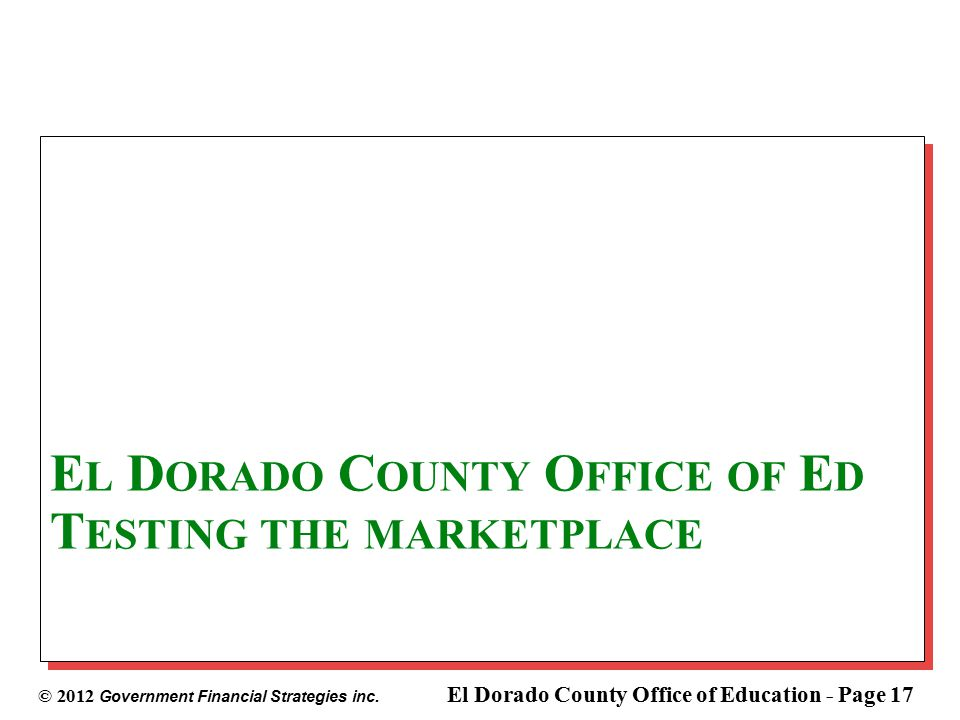 © 2012 Government Financial Strategies inc. El Dorado County Office of Education - Page 17 E L D ORADO C OUNTY O FFICE OF E D T ESTING THE MARKETPLACE