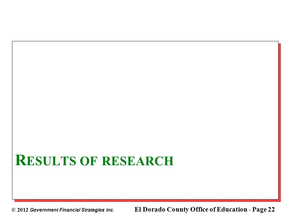 © 2012 Government Financial Strategies inc. El Dorado County Office of Education - Page 22 R ESULTS OF RESEARCH