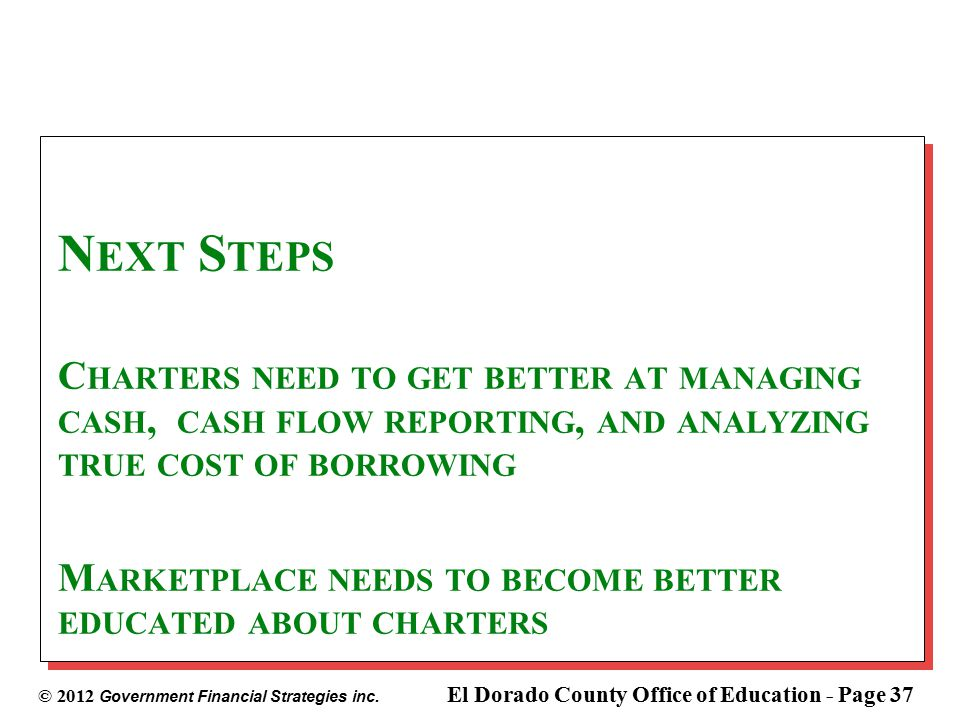 © 2012 Government Financial Strategies inc. El Dorado County Office of Education - Page 37 N EXT S TEPS C HARTERS NEED TO GET BETTER AT MANAGING CASH,
