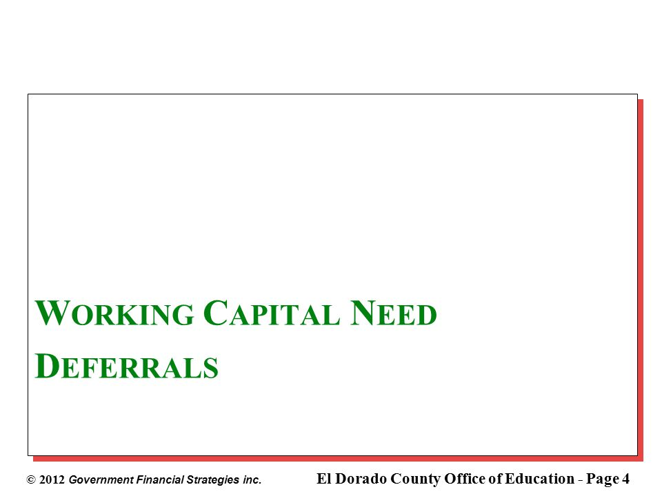 © 2012 Government Financial Strategies inc. El Dorado County Office of Education - Page 4 W ORKING C APITAL N EED D EFERRALS