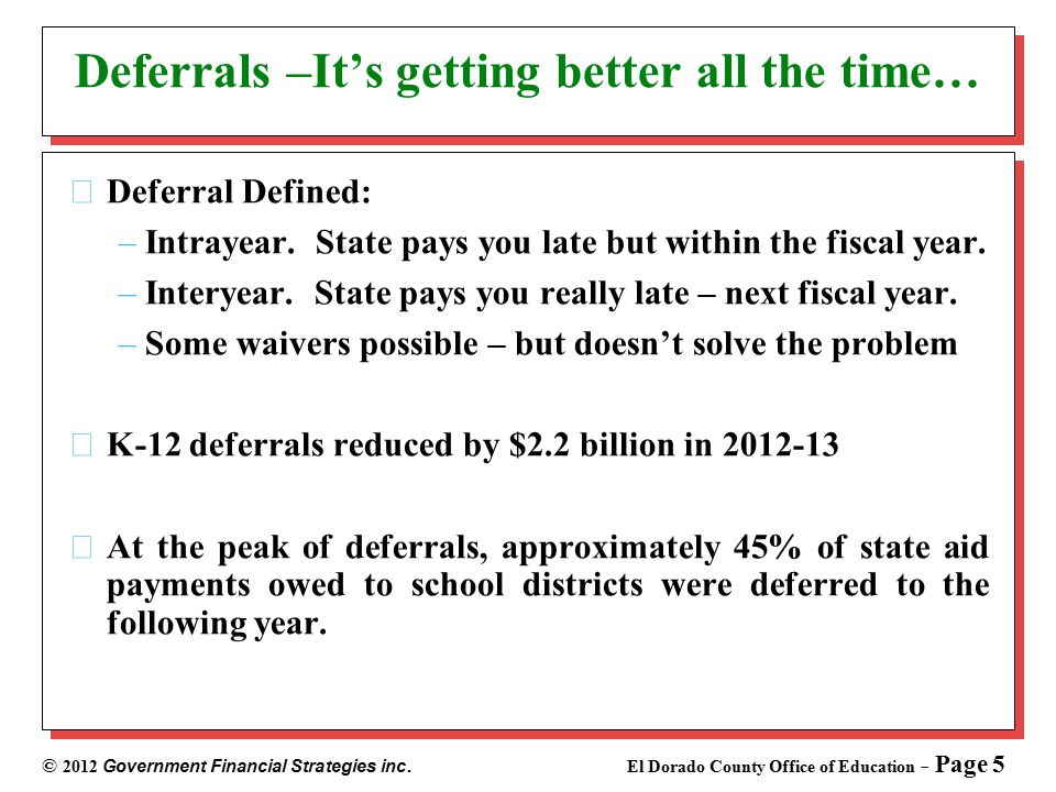 © 2012 Government Financial Strategies inc. El Dorado County Office of Education - Page 5 Deferrals –It's getting better all the time… Deferral Define