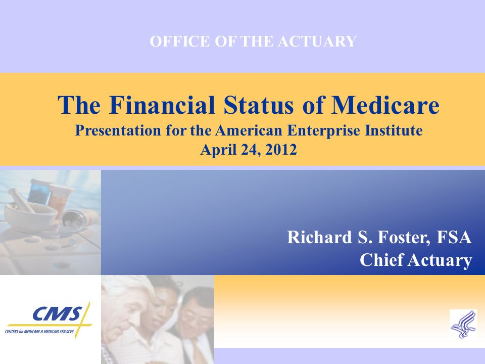 OFFICE OF THE ACTUARY The Financial Status of Medicare Presentation for the American Enterprise Institute April 24, 2012 Richard S.