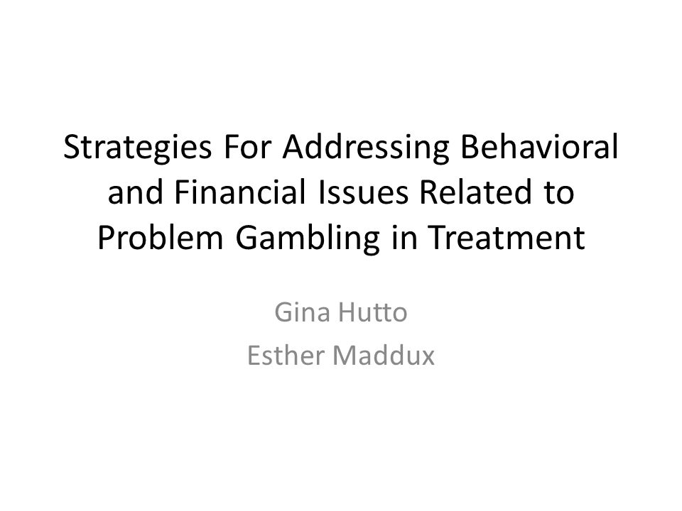 Strategies For Addressing Behavioral and Financial Issues Related to Problem Gambling in Treatment Gina Hutto Esther Maddux