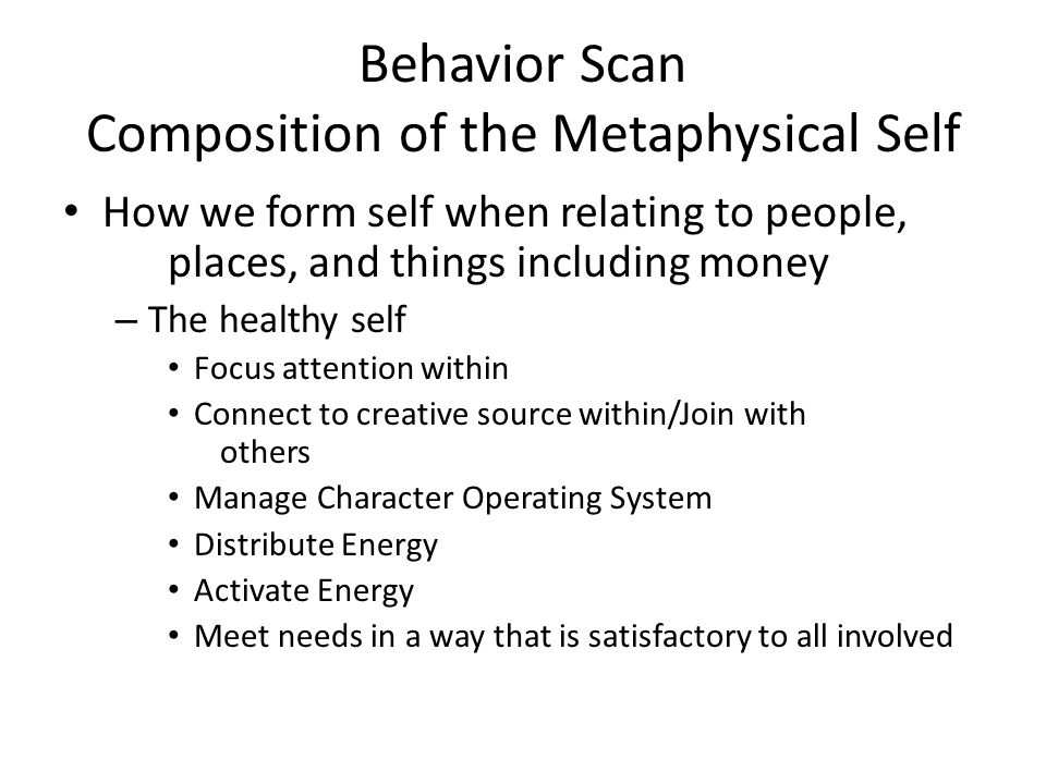 Behavior Scan Composition of the Metaphysical Self How we form self when relating to people, places, and things including money – The healthy self Focus attention within Connect to creative source within/Join with others Manage Character Operating System Distribute Energy Activate Energy Meet needs in a way that is satisfactory to all involved