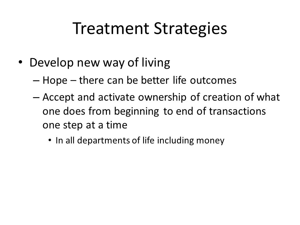 Treatment Strategies Develop new way of living – Hope – there can be better life outcomes – Accept and activate ownership of creation of what one does from beginning to end of transactions one step at a time In all departments of life including money