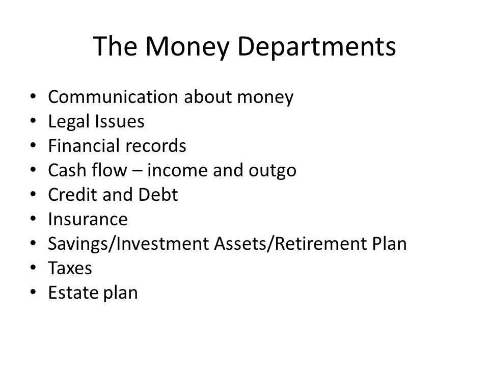 The Money Departments Communication about money Legal Issues Financial records Cash flow – income and outgo Credit and Debt Insurance Savings/Investment Assets/Retirement Plan Taxes Estate plan