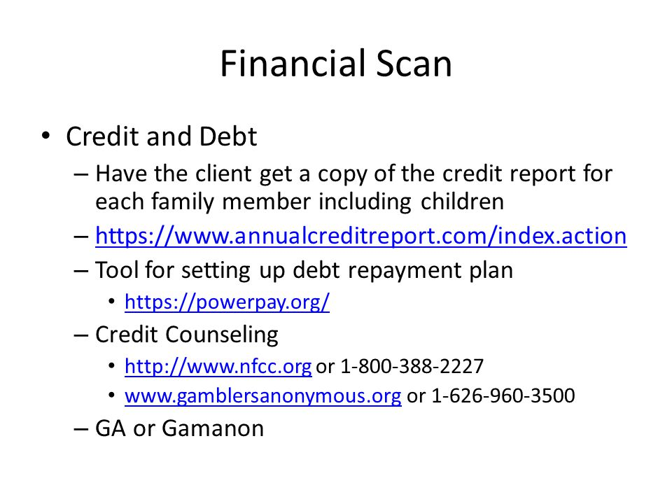 Financial Scan Credit and Debt – Have the client get a copy of the credit report for each family member including children – https://www.annualcreditreport.com/index.action https://www.annualcreditreport.com/index.action – Tool for setting up debt repayment plan https://powerpay.org/ – Credit Counseling http://www.nfcc.org or 1-800-388-2227 http://www.nfcc.org www.gamblersanonymous.org or 1-626-960-3500 www.gamblersanonymous.org – GA or Gamanon