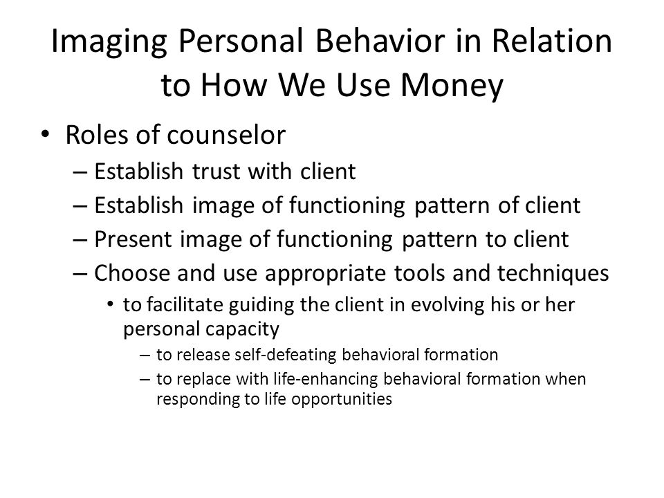 Imaging Personal Behavior in Relation to How We Use Money Roles of counselor – Establish trust with client – Establish image of functioning pattern of client – Present image of functioning pattern to client – Choose and use appropriate tools and techniques to facilitate guiding the client in evolving his or her personal capacity – to release self-defeating behavioral formation – to replace with life-enhancing behavioral formation when responding to life opportunities