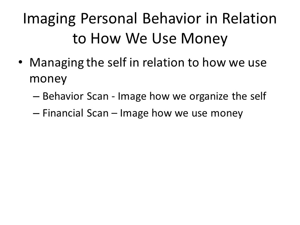 Imaging Personal Behavior in Relation to How We Use Money Managing the self in relation to how we use money – Behavior Scan - Image how we organize the self – Financial Scan – Image how we use money