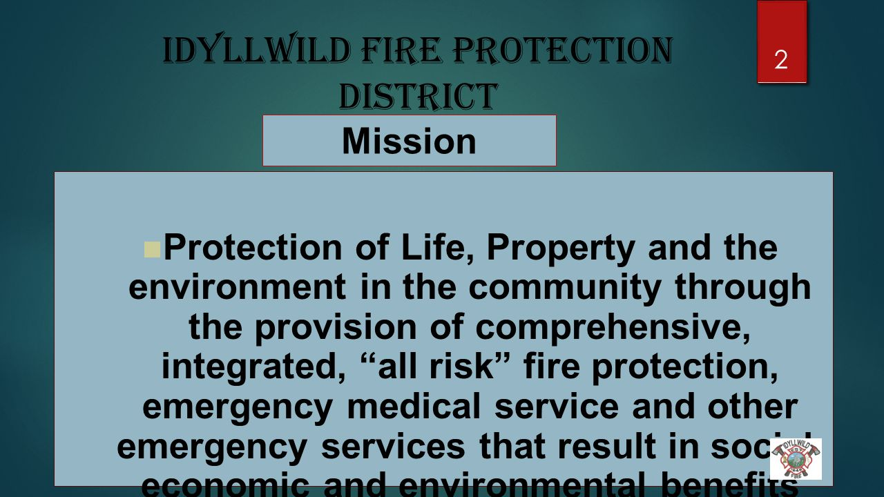 Idyllwild Fire Protection District Mission Protection of Life, Property and the environment in the community through the provision of comprehensive, integrated, all risk fire protection, emergency medical service and other emergency services that result in social, economic and environmental benefits for the people of Idyllwild.