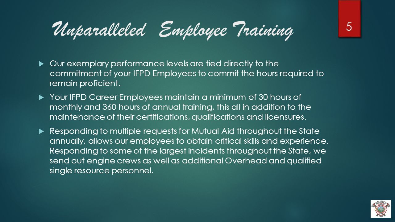 Unparalleled Employee Training  Our exemplary performance levels are tied directly to the commitment of your IFPD Employees to commit the hours required to remain proficient.
