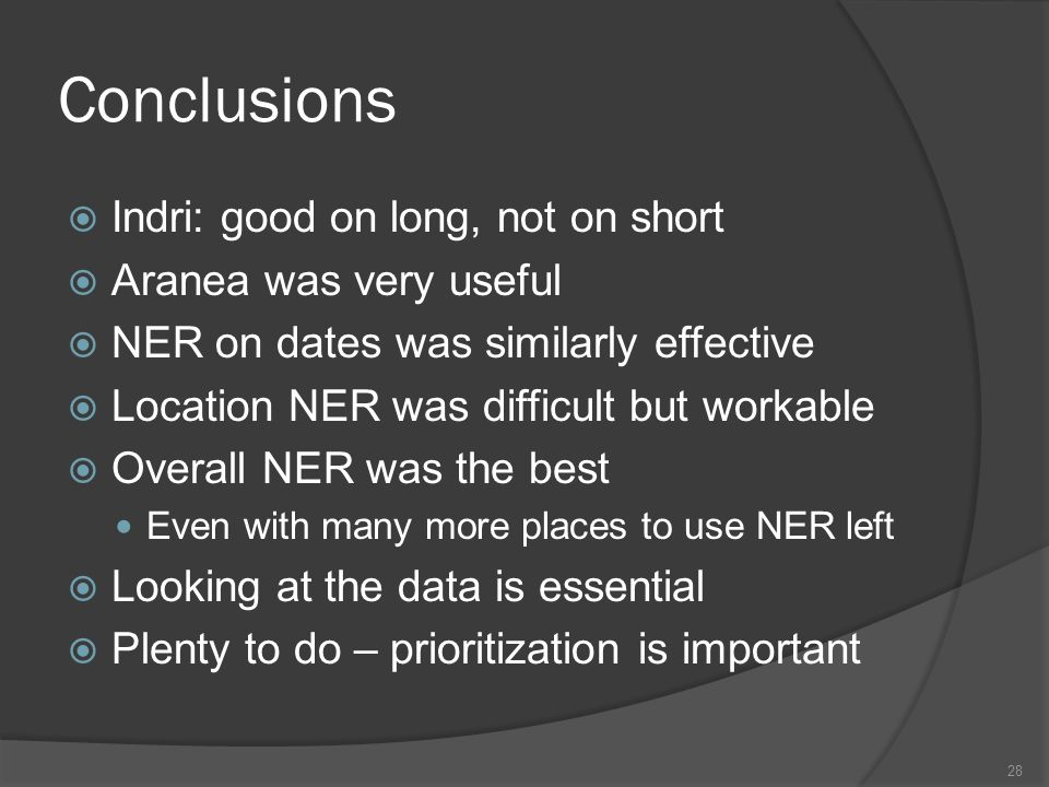 Conclusions  Indri: good on long, not on short  Aranea was very useful  NER on dates was similarly effective  Location NER was difficult but workable  Overall NER was the best Even with many more places to use NER left  Looking at the data is essential  Plenty to do – prioritization is important 28
