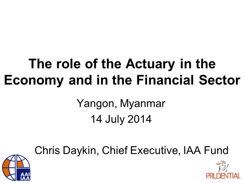 The role of the Actuary in the Economy and in the Financial Sector Yangon, Myanmar 14 July 2014 Chris Daykin, Chief Executive, IAA Fund