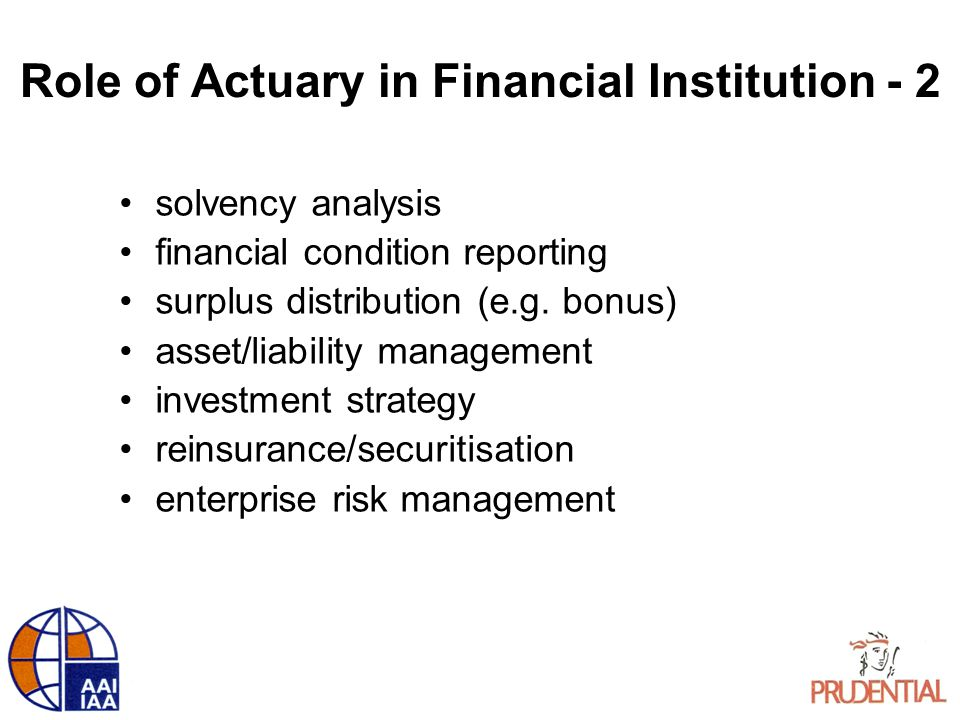 Role of Actuary in Financial Institution - 2 solvency analysis financial condition reporting surplus distribution (e.g. bonus) asset/liability managem