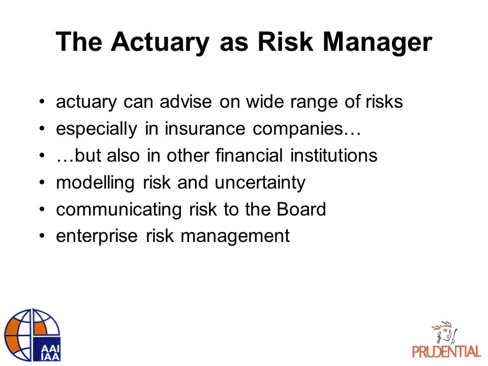 The Actuary as Risk Manager actuary can advise on wide range of risks especially in insurance companies… …but also in other financial institutions mod