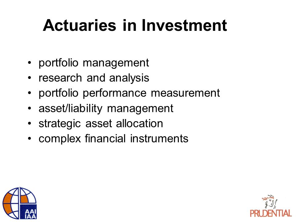 Actuaries in Investment portfolio management research and analysis portfolio performance measurement asset/liability management strategic asset allocation complex financial instruments