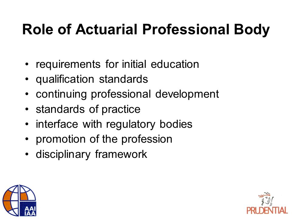 Role of Actuarial Professional Body requirements for initial education qualification standards continuing professional development standards of practice interface with regulatory bodies promotion of the profession disciplinary framework