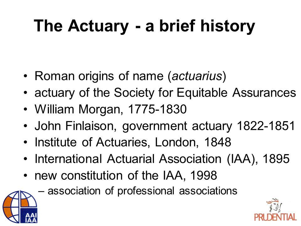 The Actuary - a brief history Roman origins of name (actuarius) actuary of the Society for Equitable Assurances William Morgan, 1775-1830 John Finlais