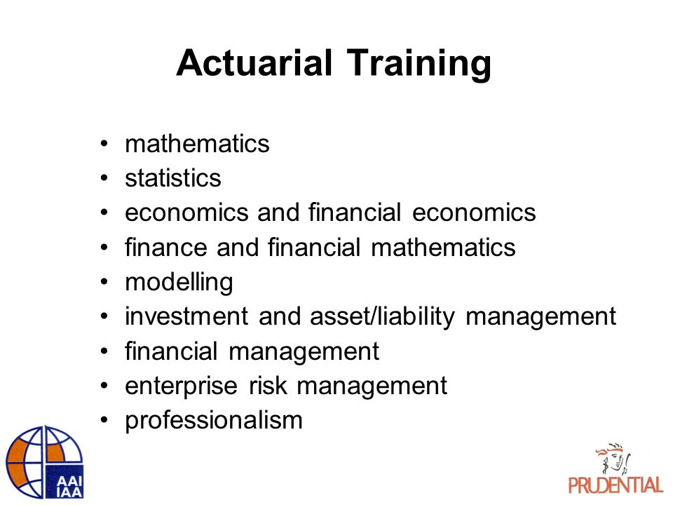 Actuarial Training mathematics statistics economics and financial economics finance and financial mathematics modelling investment and asset/liability management financial management enterprise risk management professionalism