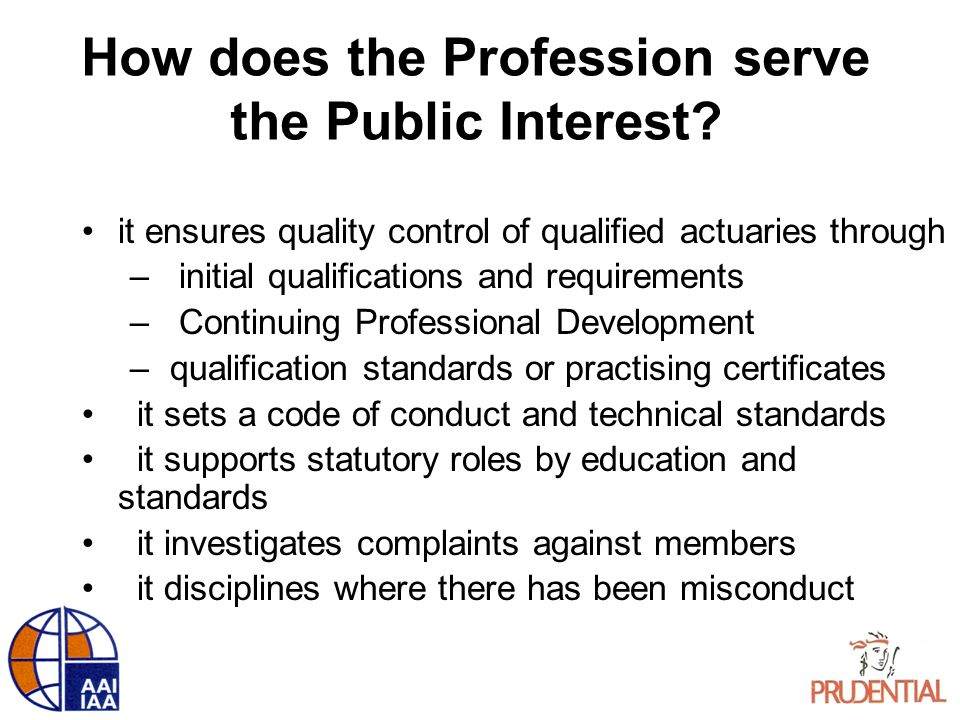 How does the Profession serve the Public Interest? it ensures quality control of qualified actuaries through – initial qualifications and requirements