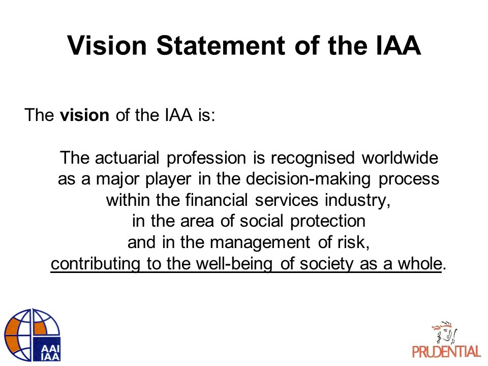 Vision Statement of the IAA The vision of the IAA is: The actuarial profession is recognised worldwide as a major player in the decision-making proces