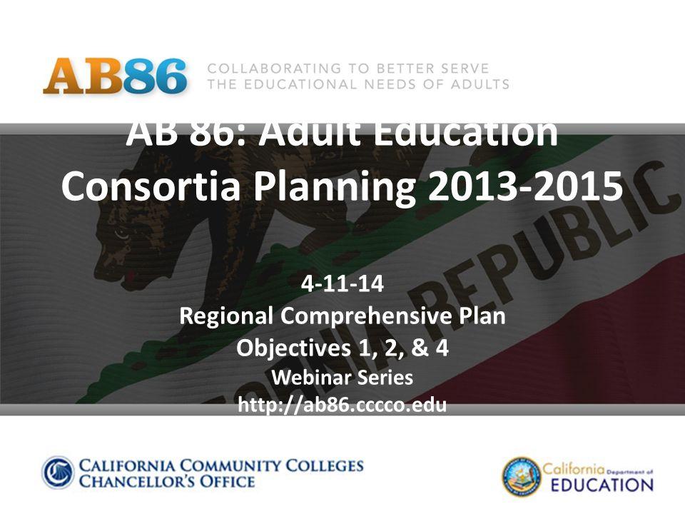AB 86: Adult Education Consortia Planning 2013-2015 4-11-14 Regional Comprehensive Plan Objectives 1, 2, & 4 Webinar Series http://ab86.cccco.edu