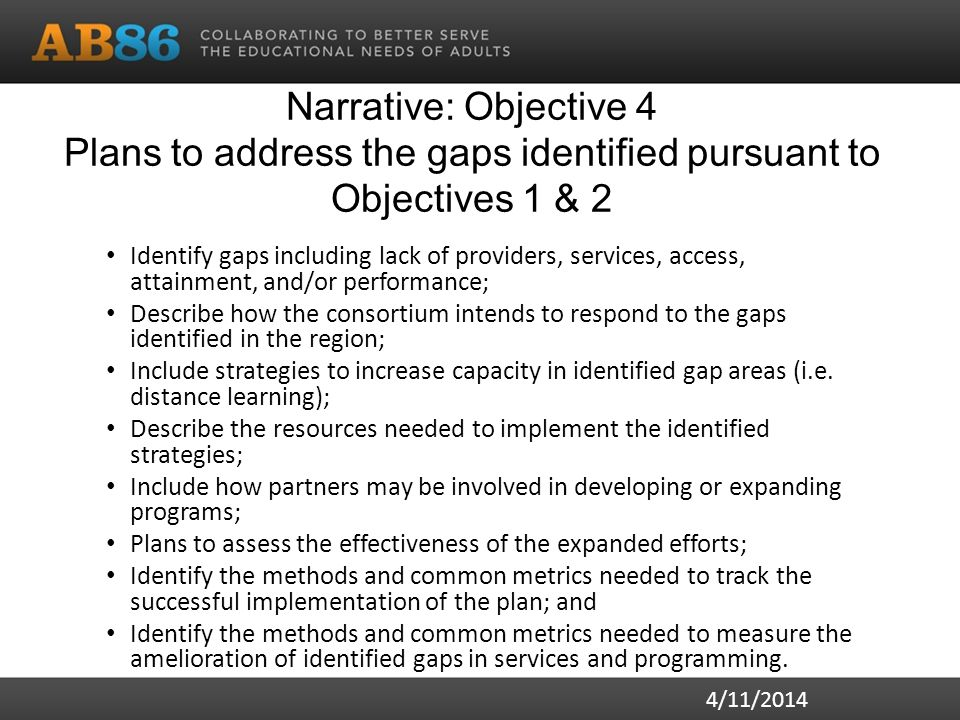 Narrative: Objective 4 Plans to address the gaps identified pursuant to Objectives 1 & 2 Identify gaps including lack of providers, services, access, attainment, and/or performance; Describe how the consortium intends to respond to the gaps identified in the region; Include strategies to increase capacity in identified gap areas (i.e.