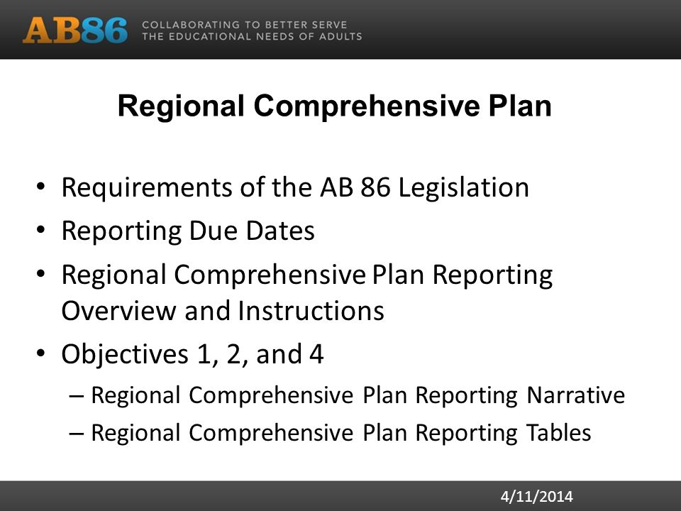 Regional Comprehensive Plan Requirements of the AB 86 Legislation Reporting Due Dates Regional Comprehensive Plan Reporting Overview and Instructions Objectives 1, 2, and 4 – Regional Comprehensive Plan Reporting Narrative – Regional Comprehensive Plan Reporting Tables 4/11/2014