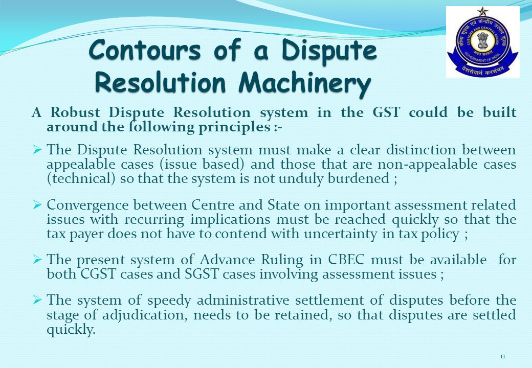 A Robust Dispute Resolution system in the GST could be built around the following principles :-  The Dispute Resolution system must make a clear distinction between appealable cases (issue based) and those that are non-appealable cases (technical) so that the system is not unduly burdened ;  Convergence between Centre and State on important assessment related issues with recurring implications must be reached quickly so that the tax payer does not have to contend with uncertainty in tax policy ;  The present system of Advance Ruling in CBEC must be available for both CGST cases and SGST cases involving assessment issues ;  The system of speedy administrative settlement of disputes before the stage of adjudication, needs to be retained, so that disputes are settled quickly.