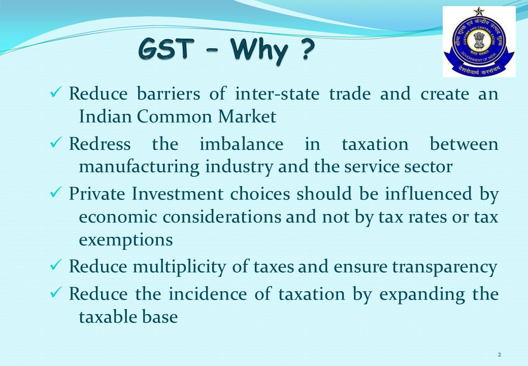 Reduce barriers of inter-state trade and create an Indian Common Market Redress the imbalance in taxation between manufacturing industry and the service sector Private Investment choices should be influenced by economic considerations and not by tax rates or tax exemptions Reduce multiplicity of taxes and ensure transparency Reduce the incidence of taxation by expanding the taxable base 2