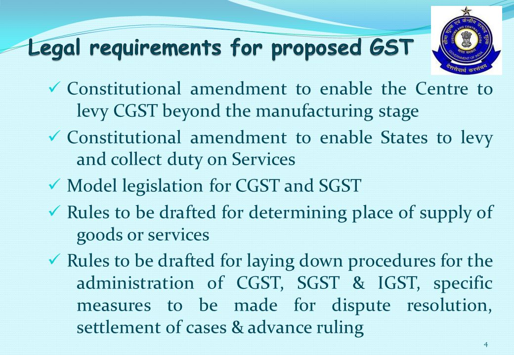 Constitutional amendment to enable the Centre to levy CGST beyond the manufacturing stage Constitutional amendment to enable States to levy and collect duty on Services Model legislation for CGST and SGST Rules to be drafted for determining place of supply of goods or services Rules to be drafted for laying down procedures for the administration of CGST, SGST & IGST, specific measures to be made for dispute resolution, settlement of cases & advance ruling 4