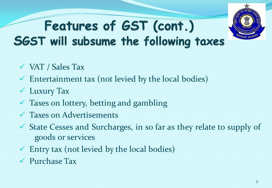 VAT / Sales Tax Entertainment tax (not levied by the local bodies) Luxury Tax Taxes on lottery, betting and gambling Taxes on Advertisements State Cesses and Surcharges, in so far as they relate to supply of goods or services Entry tax (not levied by the local bodies) Purchase Tax 6