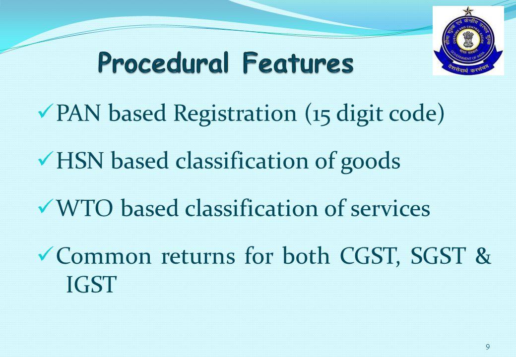 PAN based Registration (15 digit code) HSN based classification of goods WTO based classification of services Common returns for both CGST, SGST & IGST 9