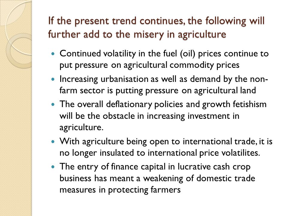 If the present trend continues, the following will further add to the misery in agriculture Continued volatility in the fuel (oil) prices continue to put pressure on agricultural commodity prices Increasing urbanisation as well as demand by the non- farm sector is putting pressure on agricultural land The overall deflationary policies and growth fetishism will be the obstacle in increasing investment in agriculture.