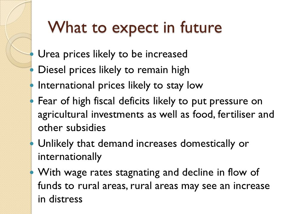 What to expect in future Urea prices likely to be increased Diesel prices likely to remain high International prices likely to stay low Fear of high fiscal deficits likely to put pressure on agricultural investments as well as food, fertiliser and other subsidies Unlikely that demand increases domestically or internationally With wage rates stagnating and decline in flow of funds to rural areas, rural areas may see an increase in distress